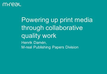 Henrik Damén, M-real Publishing Papers Division Powering up print media through collaborative quality work.