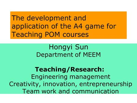 The development and application of the A4 game for Teaching POM courses Hongyi Sun Department of MEEM Teaching/Research: Engineering management Creativity,