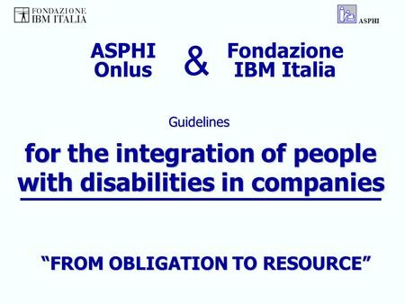 "For the integration of people with disabilities in companies Guidelines ASPHI Fondazione IBM Italia ASPHI Onlus & ""FROM OBLIGATION TO RESOURCE"""