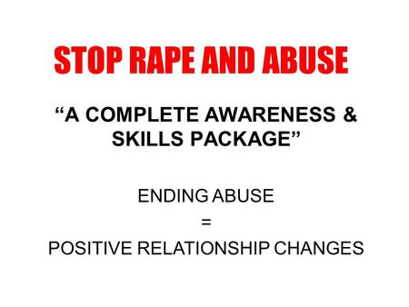 "STOP RAPE AND ABUSE ""A COMPLETE AWARENESS & SKILLS PACKAGE"" ENDING ABUSE = POSITIVE RELATIONSHIP CHANGES."