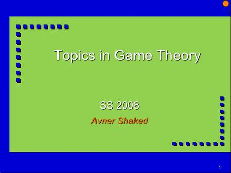 1 Topics in Game Theory SS 2008 Avner Shaked. 2