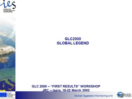 "Has EO found its customers? Global Vegetation Monitoring Unit GLC2000 GLOBAL LEGEND GLC 2000 – ""FIRST RESULTS"" WORKSHOP JRC – Ispra, 18-22 March 2002."