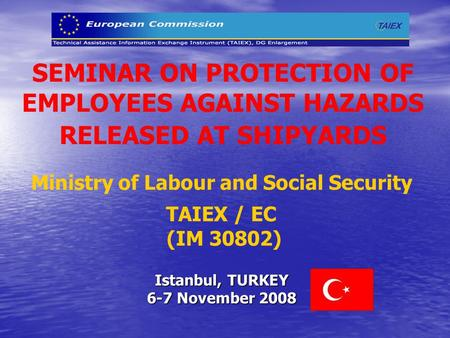SEMINAR ON PROTECTION OF EMPLOYEES AGAINST HAZARDS RELEASED AT SHIPYARDS Ministry of Labour and Social Security TAIEX / EC (IM 30802) Istanbul, TURKEY.