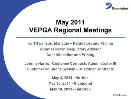 © 2003 Dominion May 2011 VEPGA Regional Meetings Kurt Swanson, Manager – Regulatory and Pricing Bonnie Horton, Regulatory Advisor Cost Allocation and Pricing.