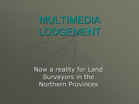 MULTIMEDIA LODGEMENT Now a reality for Land Surveyors in the Northern Provinces.