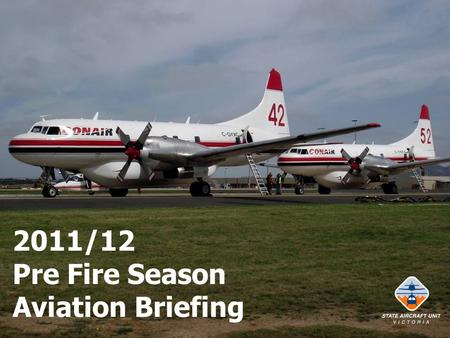 2011/12 Pre Fire Season Aviation Briefing. Briefing Intent Report on previous season – lessons learnt. Advise on changes for forthcoming season. Advise.
