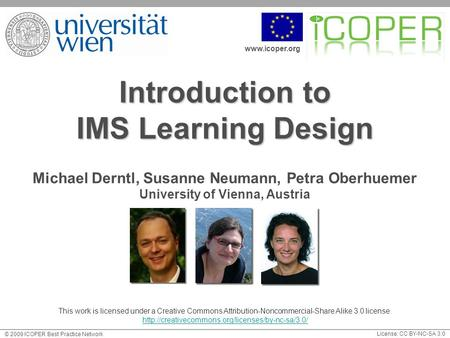 Www.icoper.org License: CC BY-NC-SA 3.0 © 2009 ICOPER Best Practice Network Introduction to IMS Learning Design Michael Derntl, Susanne Neumann, Petra.