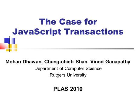 The Case for JavaScript Transactions Mohan Dhawan, Chung-chieh Shan, Vinod Ganapathy Department of Computer Science Rutgers University PLAS 2010.