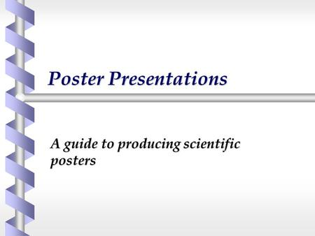 Poster Presentations A guide to producing scientific posters.