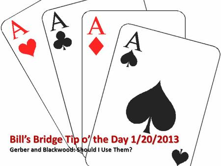 Bill's Bridge Tip o' the Day 1/20/2013 Gerber and Blackwood: Should I Use Them?