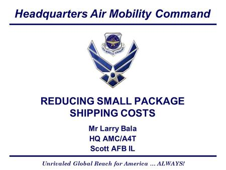 Headquarters Air Mobility Command Unrivaled Global Reach for America … ALWAYS! REDUCING SMALL PACKAGE SHIPPING COSTS Mr Larry Bala HQ AMC/A4T Scott AFB.