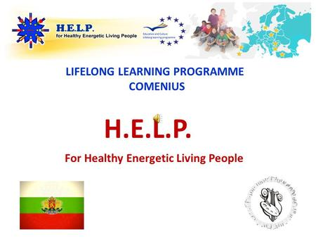 H.E.L.P. LIFELONG LEARNING PROGRAMME COMENIUS For Healthy Energetic Living People.