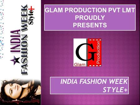 GLAM PRODUCTION PVT LMT PROUDLY PRESENTS GLAM PRODUCTION PVT LMT PROUDLY PRESENTS INDIA FASHION WEEK STYLE+