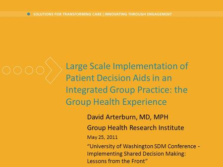 Large Scale Implementation of Patient Decision Aids in an Integrated Group Practice: the Group Health Experience David Arterburn, MD, MPH Group Health.