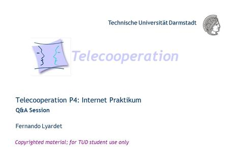 Telecooperation Technische Universität Darmstadt Copyrighted material; for TUD student use only Telecooperation P4: Internet Praktikum Q&A Session Telecooperation.