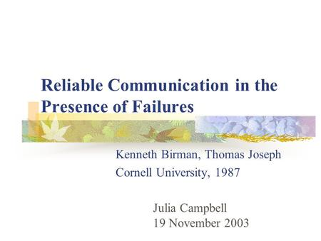 Reliable Communication in the Presence of Failures Kenneth Birman, Thomas Joseph Cornell University, 1987 Julia Campbell 19 November 2003.