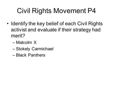 Civil Rights Movement P4 Identify the key belief of each Civil Rights activist and evaluate if their strategy had merit? –Malcolm X –Stokely Carmichael.
