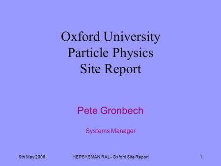 9th May 2006HEPSYSMAN RAL - Oxford Site Report1 Oxford University Particle Physics Site Report Pete Gronbech Systems Manager.