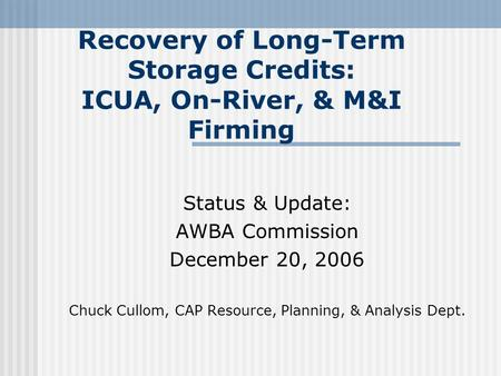 Recovery of Long-Term Storage Credits: ICUA, On-River, & M&I Firming Status & Update: AWBA Commission December 20, 2006 Chuck Cullom, CAP Resource, Planning,