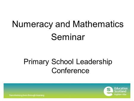 Transforming lives through learning Numeracy and Mathematics Seminar Primary School Leadership Conference.