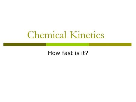 Chemical Kinetics How fast is it?. Reptiles What happens to your lizard if it gets cold? He hibernates. Why?