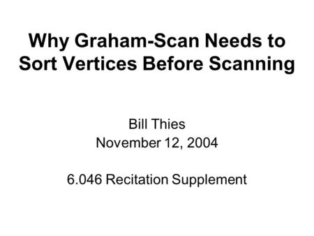 Why Graham-Scan Needs to Sort Vertices Before Scanning Bill Thies November 12, 2004 6.046 Recitation Supplement.