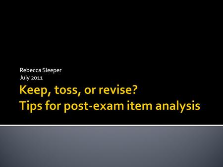 Rebecca Sleeper July 2011.  Statistical  Analysis of test taker performance on specific exam items  Qualitative  Evaluation of adherence to optimal.