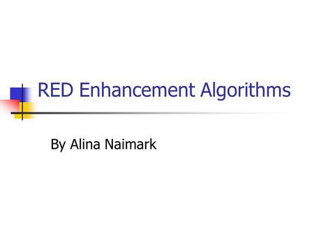 RED Enhancement Algorithms By Alina Naimark. Presented Approaches Flow Random Early Drop - FRED By Dong Lin and Robert Morris Sabilized Random Early Drop.