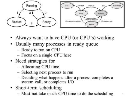 1 Always want to have CPU (or CPU's) working Usually many processes in ready queue –Ready to run on CPU –Focus on a single CPU here Need strategies for.
