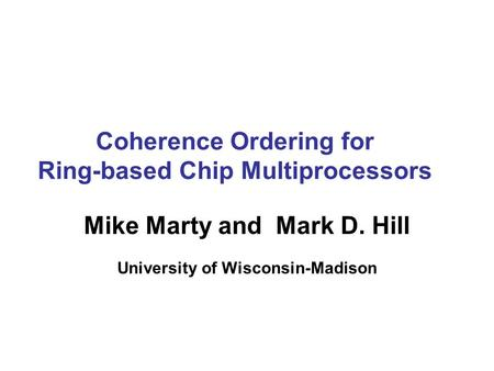 Coherence Ordering for Ring-based Chip Multiprocessors Mike Marty and Mark D. Hill University of Wisconsin-Madison.
