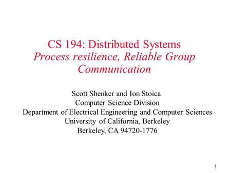 1 CS 194: Distributed Systems Process resilience, Reliable Group Communication Scott Shenker and Ion Stoica Computer Science Division Department of Electrical.