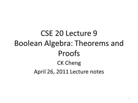 CSE 20 Lecture 9 Boolean Algebra: Theorems and Proofs CK Cheng April 26, 2011 Lecture notes 1.
