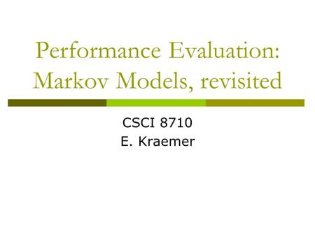 Performance Evaluation: Markov Models, revisited CSCI 8710 E. Kraemer.