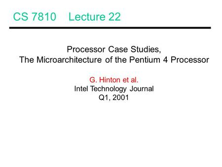 CS 7810 Lecture 22 Processor Case Studies, The Microarchitecture of the Pentium 4 Processor G. Hinton et al. Intel Technology Journal Q1, 2001.