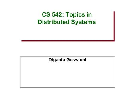 CS 542: Topics in Distributed Systems Diganta Goswami.