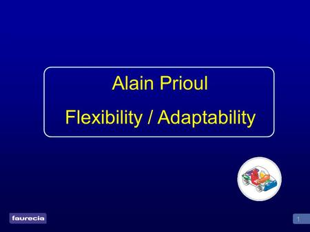 1 Alain Prioul Flexibility / Adaptability. 2 Definitions Flexibility Ability to follow customer demand at different Takt Time Ability to quickly change.