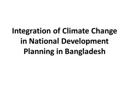 Integration of Climate Change in National Development Planning in Bangladesh.