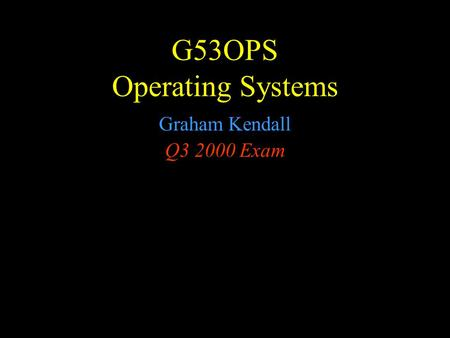 G53OPS Operating Systems Graham Kendall Q3 2000 Exam.
