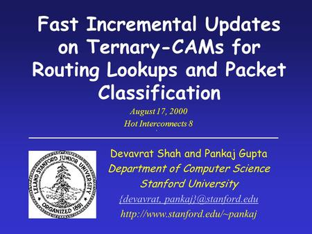 Fast Incremental Updates on Ternary-CAMs for Routing Lookups and Packet Classification Devavrat Shah and Pankaj Gupta Department of Computer Science Stanford.
