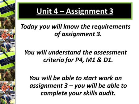 Unit 4 – Assignment 3 Today you will know the requirements of assignment 3. You will understand the assessment criteria for P4, M1 & D1. You will be able.