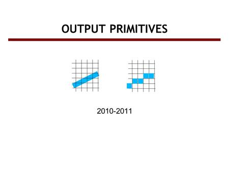 OUTPUT PRIMITIVES 2010-2011. Screen vs. World coordinate systems ● Objects positions are specified in a Cartesian coordinate system called World Coordinate.