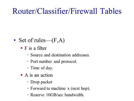 Router/Classifier/Firewall Tables Set of rules—(F,A)  F is a filter Source and destination addresses. Port number and protocol. Time of day.  A is an.