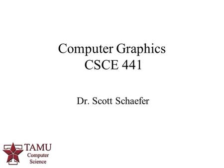 1 Dr. Scott Schaefer Computer Graphics CSCE 441. 2/46 Staff Instructor  Dr. Scott Schaefer  HRBB 527B  Office Hours: MW 10:00am – 11:00am (or by appointment)
