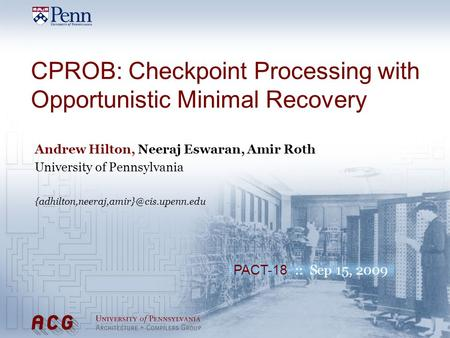 PACT-18 :: Sep 15, 2009 CPROB: Checkpoint Processing with Opportunistic Minimal Recovery Andrew Hilton, Neeraj Eswaran, Amir Roth University of Pennsylvania.