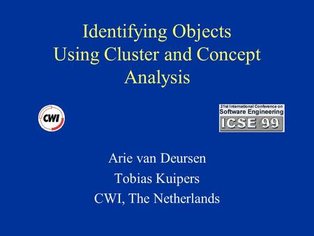 Identifying Objects Using Cluster and Concept Analysis Arie van Deursen Tobias Kuipers CWI, The Netherlands.