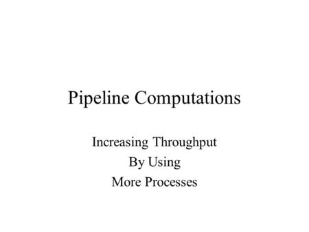 Pipeline Computations Increasing Throughput By Using More Processes.