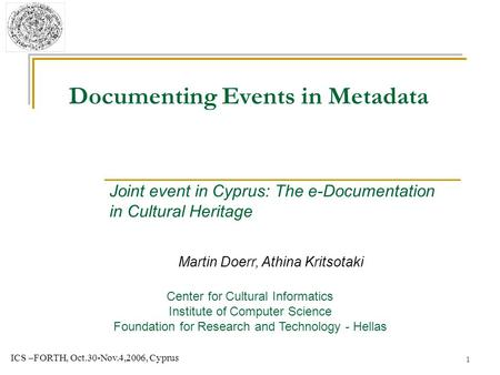 1 ICS –FORTH, Oct.30-Nov.4,2006, Cyprus Documenting Events in Metadata Martin Doerr, Athina Kritsotaki Center for Cultural Informatics Institute of Computer.