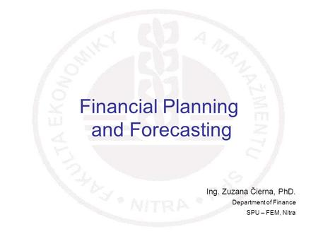 1 Financial Planning and Forecasting Ing. Zuzana Čierna, PhD. Department of Finance SPU – FEM, Nitra.