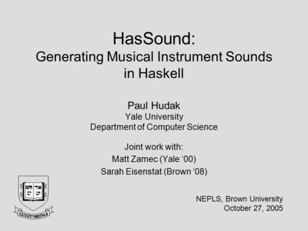 HasSound: Generating Musical Instrument Sounds in Haskell Paul Hudak Yale University Department of Computer Science Joint work with: Matt Zamec (Yale '00)