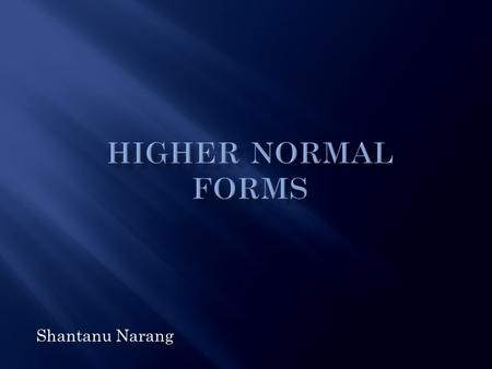 Shantanu Narang.  Background  Why and What of Normalization  Quick Overview of Lower Normal Forms  Higher Order Normal Forms.